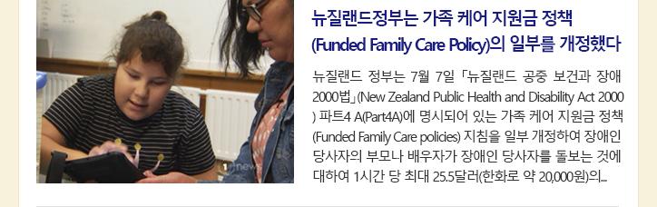 뉴질랜드정부는 가족 케어 지원금 정책(Funded Family Care Policy)의 일부를 개정했다 뉴질랜드 정부는 7월 7일 「뉴질랜드 공중 보건과 장애 2000법」(New Zealand Public Health and Disability Act 2000) 파트4 A(Part4A)에 명시되어 있는 가족 케어 지원금 정책(Funded Family Care policies) 지침을 일부 개정하여 장애인 당사자의 부모나 배우자가 장애인 당사자를 돌보는 것에 대하여 1시간 당 최대 25.5달러(한화로 약 20,000원)의...