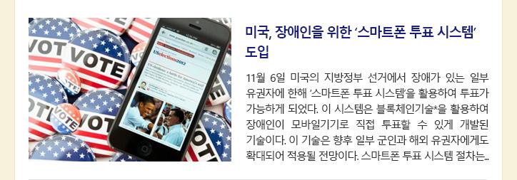 미국, 장애인을 위한 '스마트폰 투표 시스템' 도입 11월 6일 미국의 지방정부 선거에서 장애가 있는 일부 유권자에 한해 '스마트폰 투표 시스템'을 활용하여 투표가 가능하게 되었다. 이 시스템은 블록체인기술*을 활용하여 장애인이 모바일기기로 직접 투표할 수 있게 개발된 기술이다. 이 기술은 향후 일부 군인과 해외 유권자에게도 확대되어 적용될 전망이다. 스마트폰 투표 시스템 절차는...